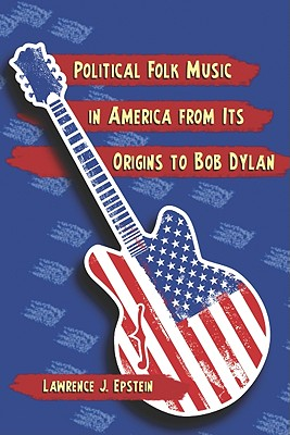 Political Folk Music in America from Its Origins to Bob Dylan By Epstein, Lawrence J.